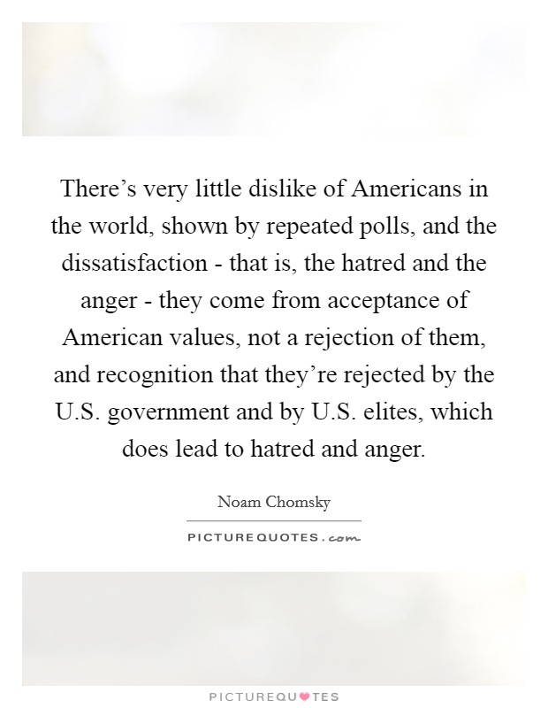 There's very little dislike of Americans in the world, shown by repeated polls, and the dissatisfaction - that is, the hatred and the anger - they come from acceptance of American values, not a rejection of them, and recognition that they're rejected by the U.S. government and by U.S. elites, which does lead to hatred and anger Picture Quote #1