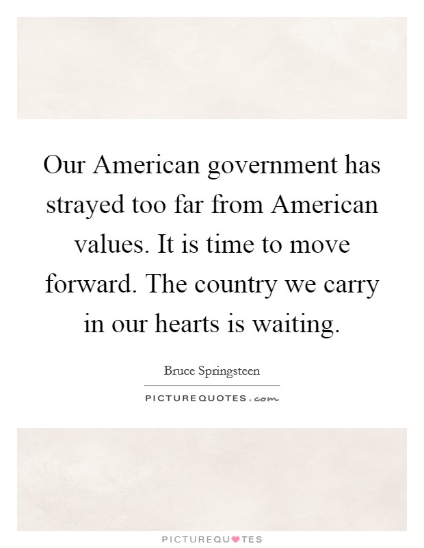 Our American government has strayed too far from American values. It is time to move forward. The country we carry in our hearts is waiting Picture Quote #1