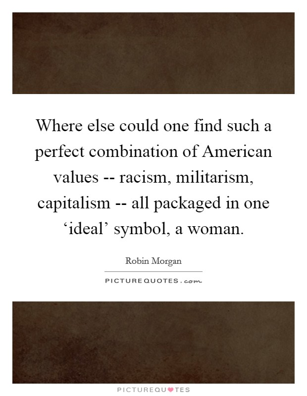 Where else could one find such a perfect combination of American values -- racism, militarism, capitalism -- all packaged in one 'ideal' symbol, a woman Picture Quote #1