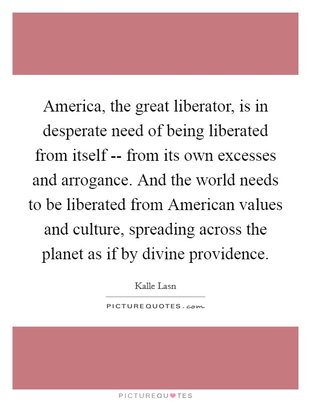 America, the great liberator, is in desperate need of being liberated from itself -- from its own excesses and arrogance. And the world needs to be liberated from American values and culture, spreading across the planet as if by divine providence Picture Quote #1
