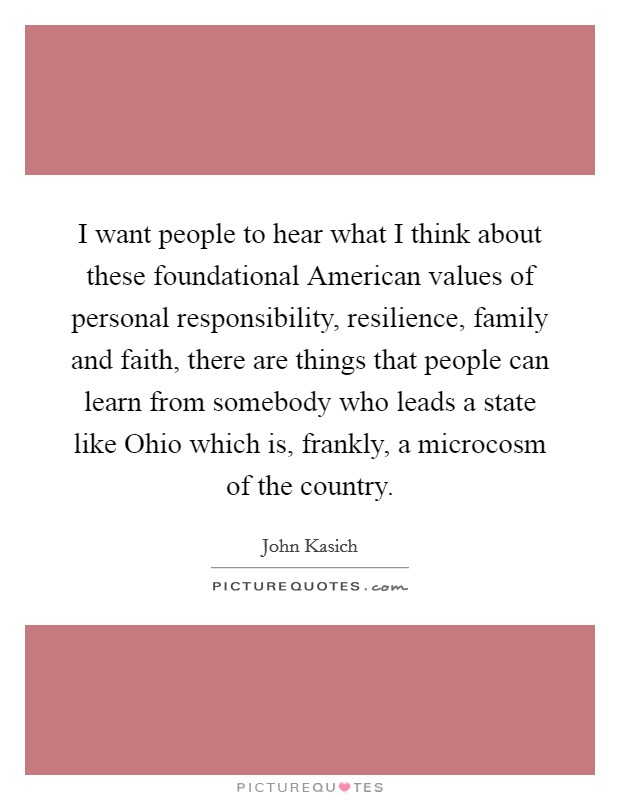 I want people to hear what I think about these foundational American values of personal responsibility, resilience, family and faith, there are things that people can learn from somebody who leads a state like Ohio which is, frankly, a microcosm of the country Picture Quote #1