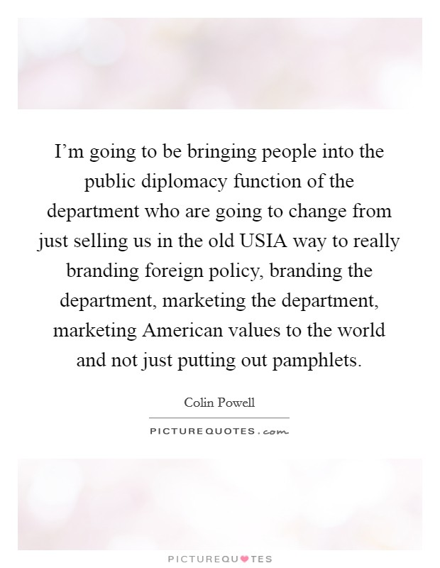 I'm going to be bringing people into the public diplomacy function of the department who are going to change from just selling us in the old USIA way to really branding foreign policy, branding the department, marketing the department, marketing American values to the world and not just putting out pamphlets. Picture Quote #1