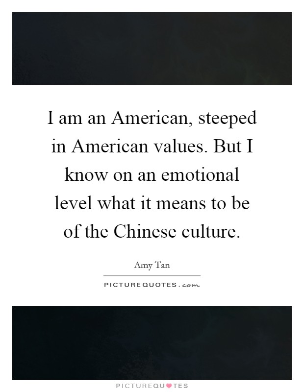 I am an American, steeped in American values. But I know on an emotional level what it means to be of the Chinese culture. Picture Quote #1