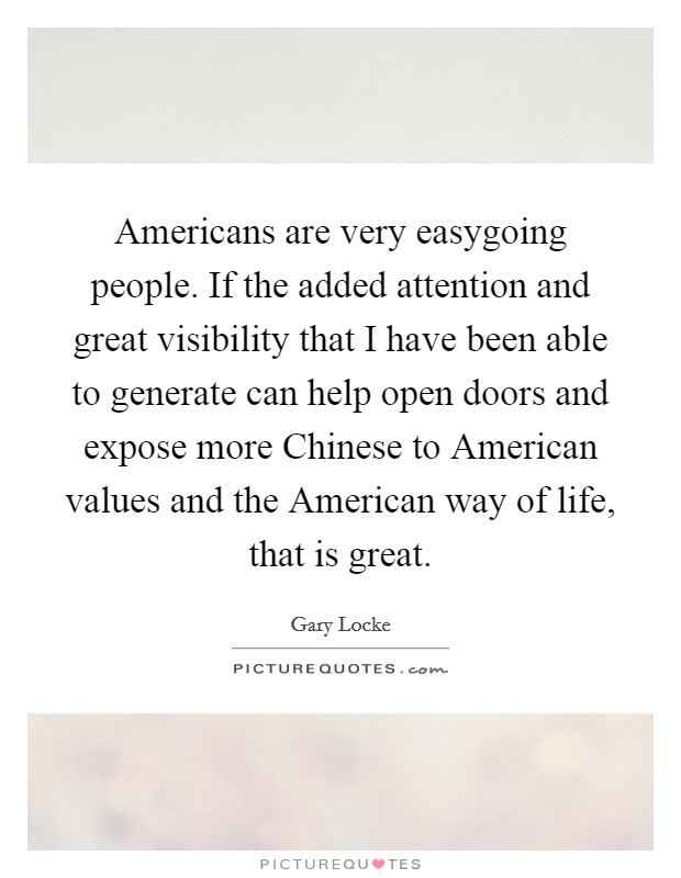 Americans are very easygoing people. If the added attention and great visibility that I have been able to generate can help open doors and expose more Chinese to American values and the American way of life, that is great. Picture Quote #1