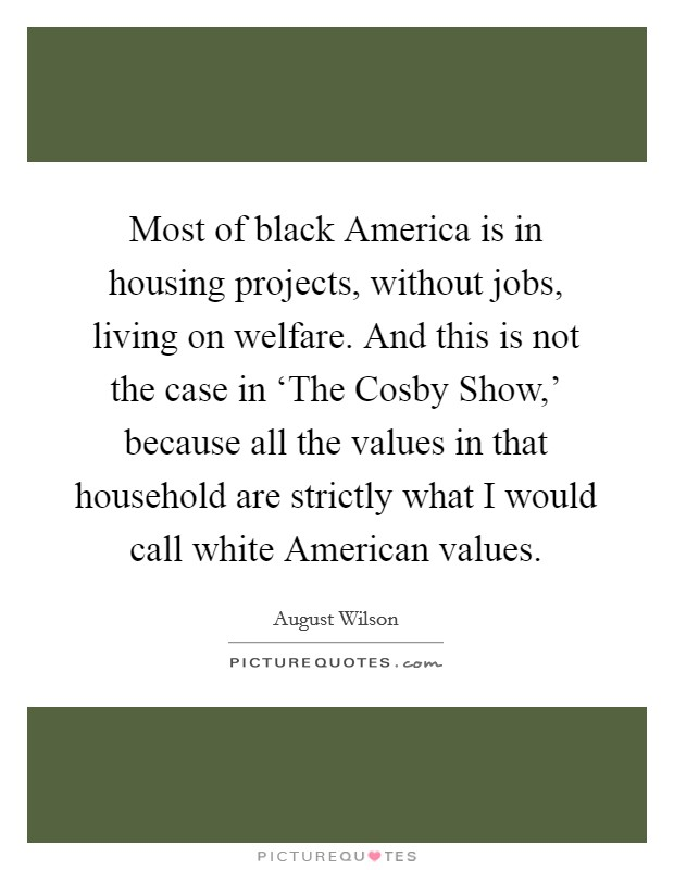 Most of black America is in housing projects, without jobs, living on welfare. And this is not the case in 'The Cosby Show,' because all the values in that household are strictly what I would call white American values. Picture Quote #1