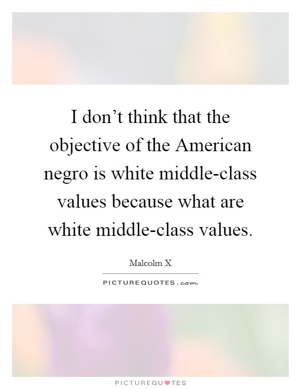 I don't think that the objective of the American negro is white middle-class values because what are white middle-class values. Picture Quote #1