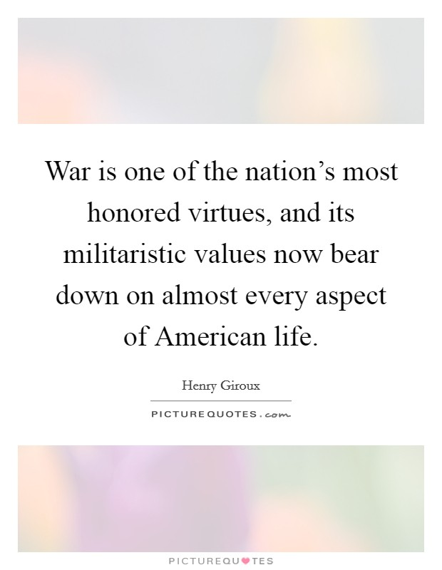 War is one of the nation's most honored virtues, and its militaristic values now bear down on almost every aspect of American life Picture Quote #1
