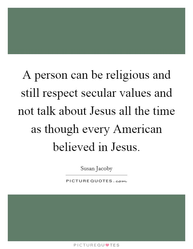 A person can be religious and still respect secular values and not talk about Jesus all the time as though every American believed in Jesus. Picture Quote #1