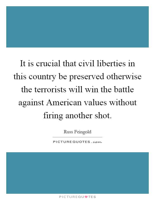 It is crucial that civil liberties in this country be preserved otherwise the terrorists will win the battle against American values without firing another shot Picture Quote #1
