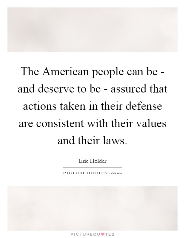The American people can be - and deserve to be - assured that actions taken in their defense are consistent with their values and their laws Picture Quote #1