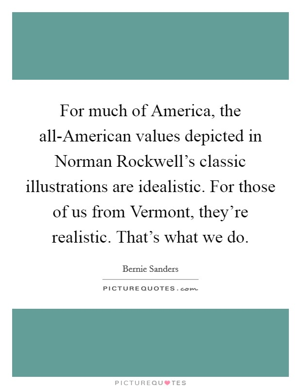 For much of America, the all-American values depicted in Norman Rockwell's classic illustrations are idealistic. For those of us from Vermont, they're realistic. That's what we do Picture Quote #1