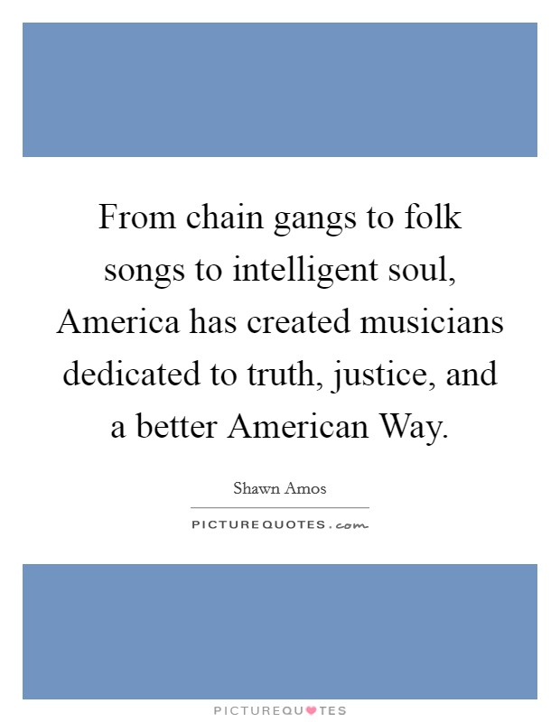 From chain gangs to folk songs to intelligent soul, America has created musicians dedicated to truth, justice, and a better American Way Picture Quote #1
