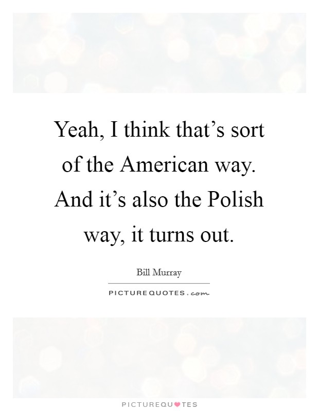 Yeah, I think that's sort of the American way. And it's also the Polish way, it turns out Picture Quote #1
