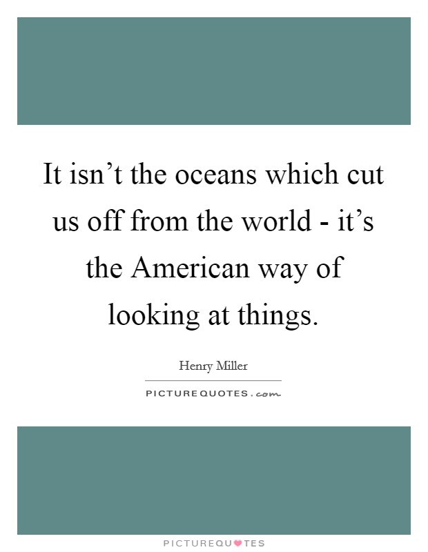 It isn't the oceans which cut us off from the world - it's the American way of looking at things Picture Quote #1
