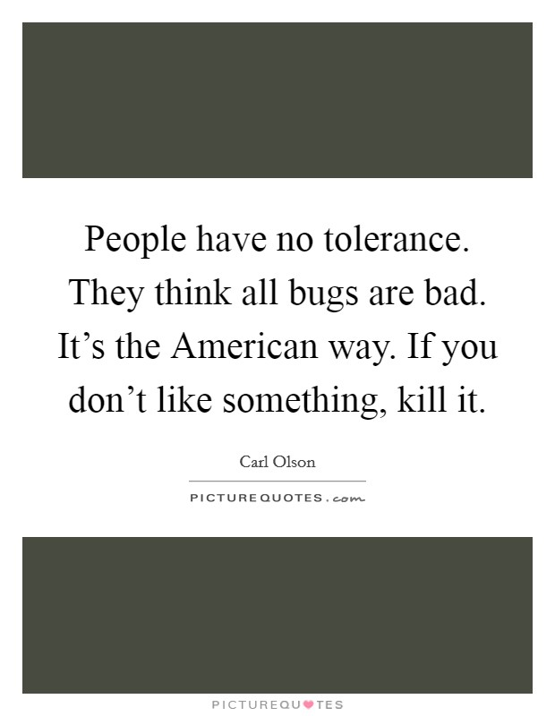 People have no tolerance. They think all bugs are bad. It's the American way. If you don't like something, kill it Picture Quote #1