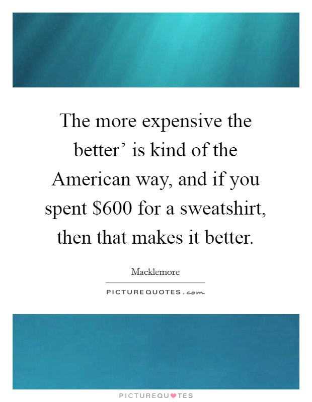 The more expensive the better' is kind of the American way, and if you spent $600 for a sweatshirt, then that makes it better Picture Quote #1