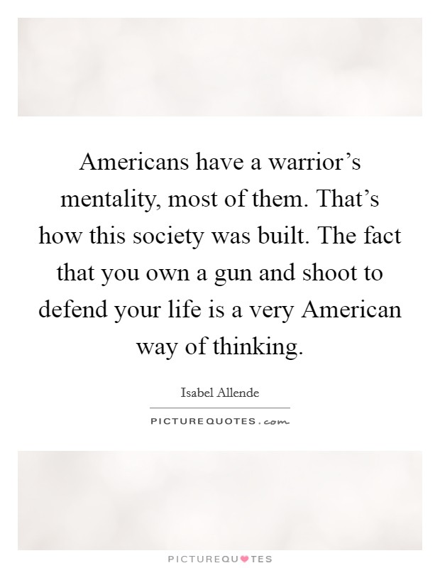 Americans have a warrior's mentality, most of them. That's how this society was built. The fact that you own a gun and shoot to defend your life is a very American way of thinking Picture Quote #1
