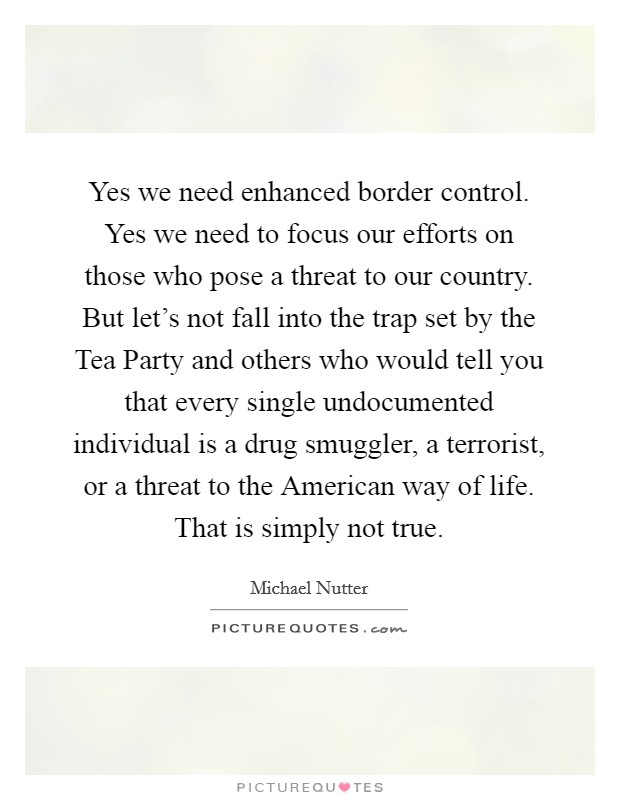 Yes we need enhanced border control. Yes we need to focus our efforts on those who pose a threat to our country. But let's not fall into the trap set by the Tea Party and others who would tell you that every single undocumented individual is a drug smuggler, a terrorist, or a threat to the American way of life. That is simply not true Picture Quote #1