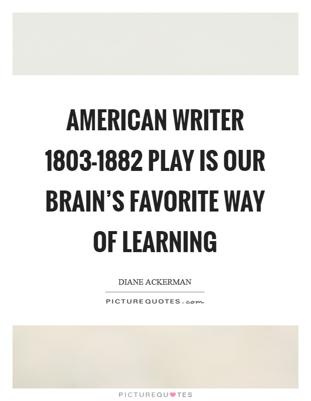 American writer 1803-1882 Play is our brain's favorite way of learning Picture Quote #1