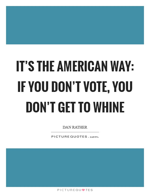 It's the American way: if you don't vote, you don't get to whine Picture Quote #1