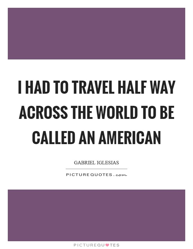 I had to travel half way across the world to be called an American Picture Quote #1