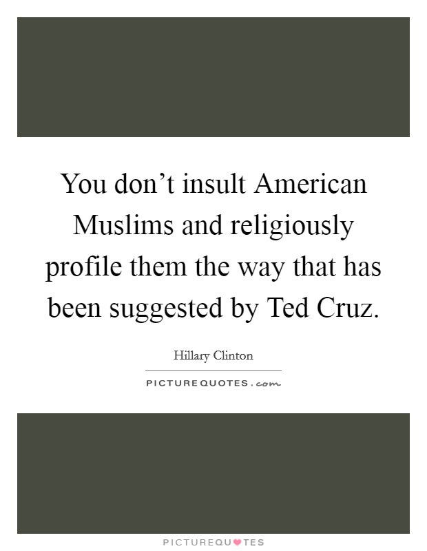 You don't insult American Muslims and religiously profile them the way that has been suggested by Ted Cruz Picture Quote #1