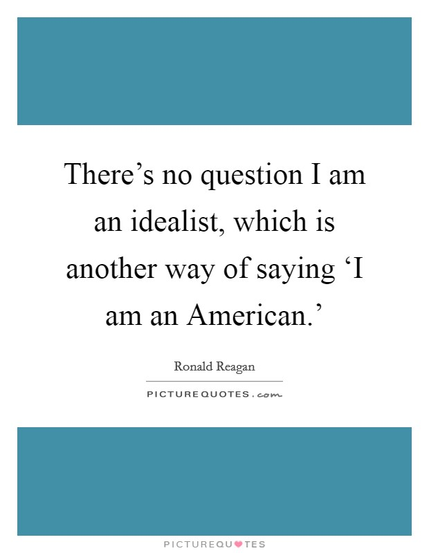 There's no question I am an idealist, which is another way of saying 'I am an American.' Picture Quote #1