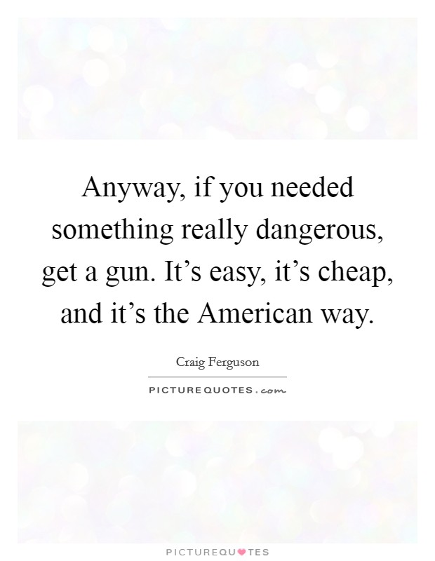 Anyway, if you needed something really dangerous, get a gun. It's easy, it's cheap, and it's the American way Picture Quote #1