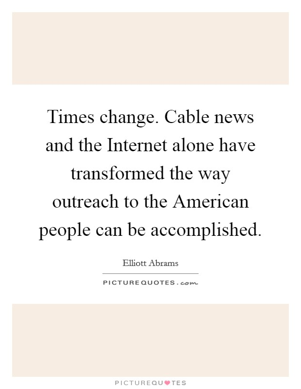 Times change. Cable news and the Internet alone have transformed the way outreach to the American people can be accomplished Picture Quote #1