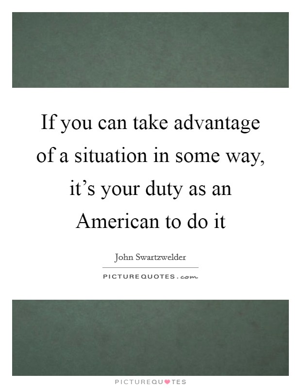 If you can take advantage of a situation in some way, it's your duty as an American to do it Picture Quote #1
