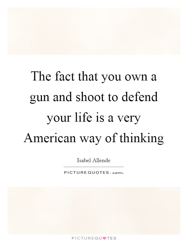 The fact that you own a gun and shoot to defend your life is a very American way of thinking Picture Quote #1
