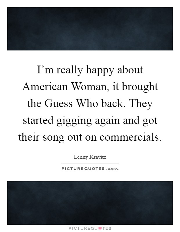 I'm really happy about American Woman, it brought the Guess Who back. They started gigging again and got their song out on commercials Picture Quote #1