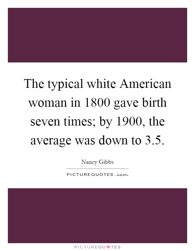 The typical white American woman in 1800 gave birth seven times; by 1900, the average was down to 3.5 Picture Quote #1