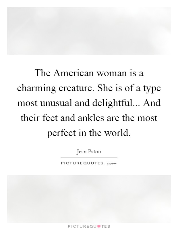 The American woman is a charming creature. She is of a type most unusual and delightful... And their feet and ankles are the most perfect in the world Picture Quote #1