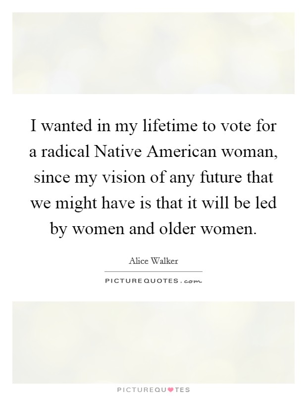 I wanted in my lifetime to vote for a radical Native American woman, since my vision of any future that we might have is that it will be led by women and older women Picture Quote #1