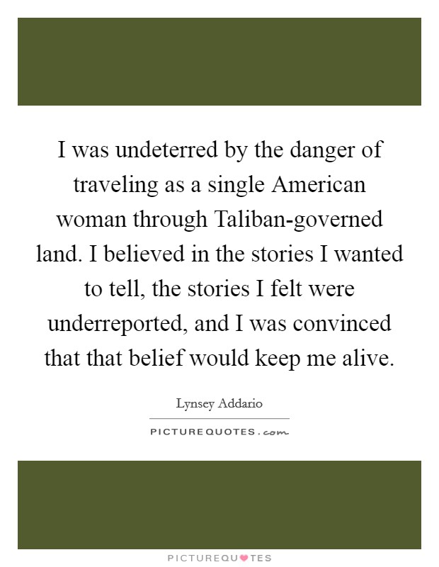 I was undeterred by the danger of traveling as a single American woman through Taliban-governed land. I believed in the stories I wanted to tell, the stories I felt were underreported, and I was convinced that that belief would keep me alive Picture Quote #1