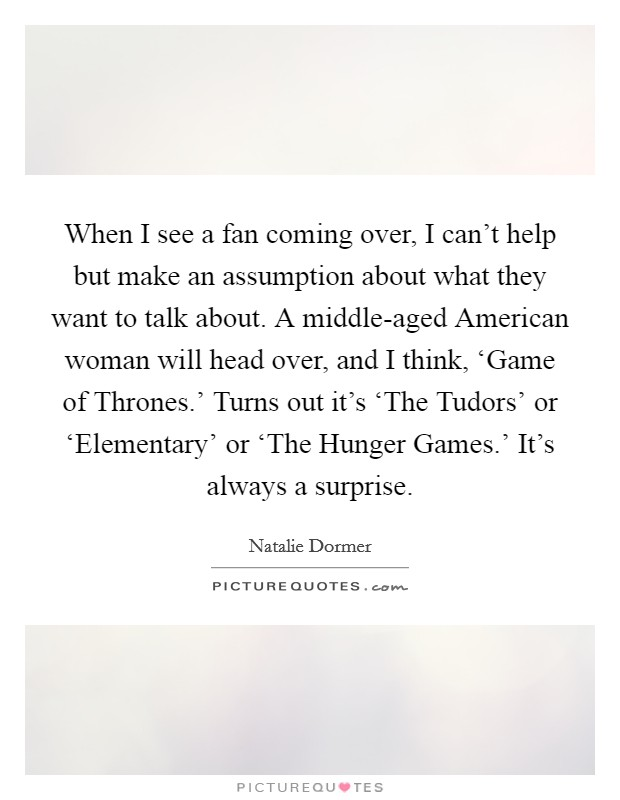 When I see a fan coming over, I can't help but make an assumption about what they want to talk about. A middle-aged American woman will head over, and I think, 'Game of Thrones.' Turns out it's 'The Tudors' or 'Elementary' or 'The Hunger Games.' It's always a surprise Picture Quote #1
