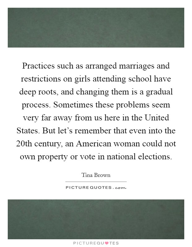 Practices such as arranged marriages and restrictions on girls attending school have deep roots, and changing them is a gradual process. Sometimes these problems seem very far away from us here in the United States. But let's remember that even into the 20th century, an American woman could not own property or vote in national elections Picture Quote #1
