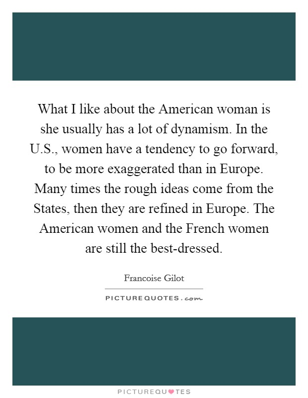 What I like about the American woman is she usually has a lot of dynamism. In the U.S., women have a tendency to go forward, to be more exaggerated than in Europe. Many times the rough ideas come from the States, then they are refined in Europe. The American women and the French women are still the best-dressed Picture Quote #1