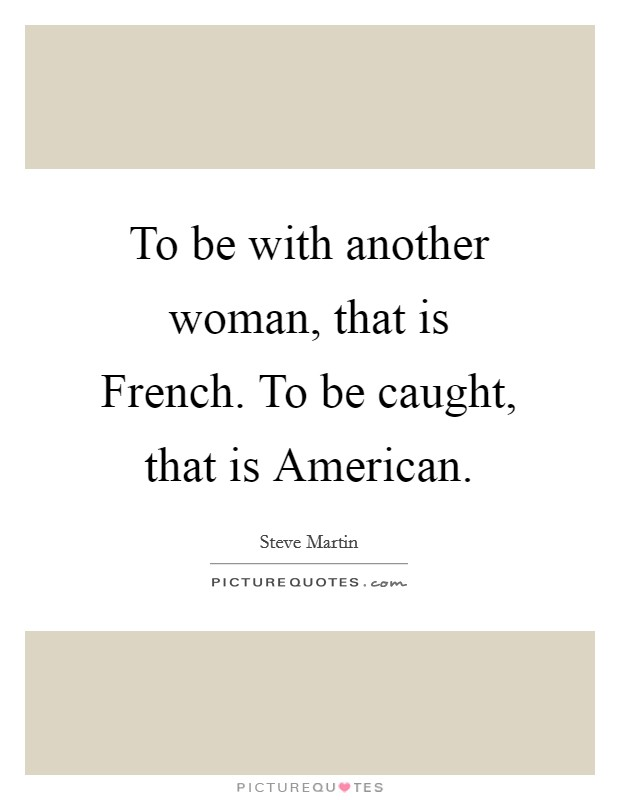 To be with another woman, that is French. To be caught, that is American Picture Quote #1