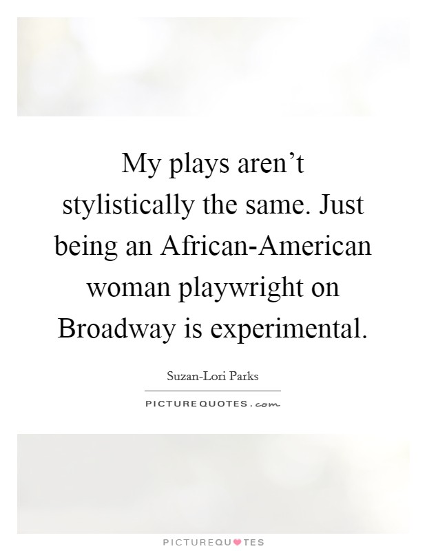 My plays aren't stylistically the same. Just being an African-American woman playwright on Broadway is experimental Picture Quote #1