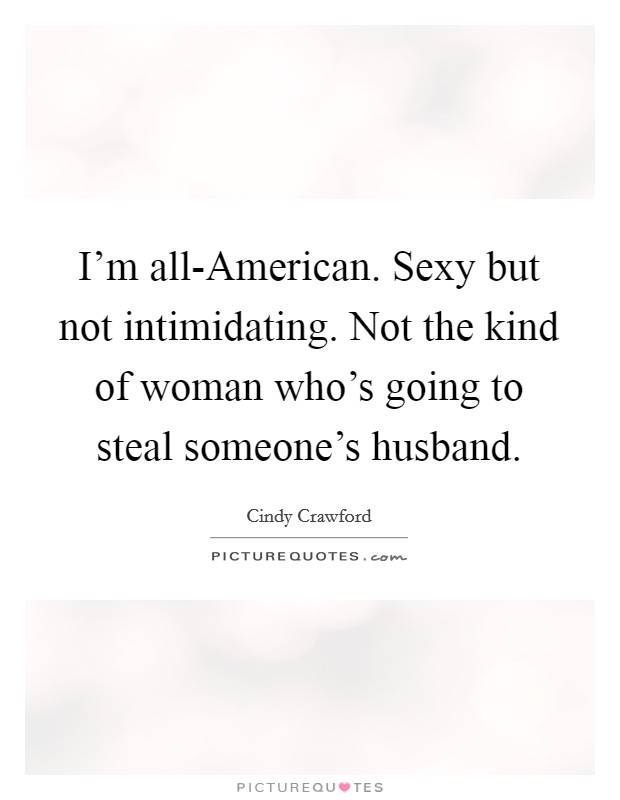 I'm all-American. Sexy but not intimidating. Not the kind of woman who's going to steal someone's husband Picture Quote #1