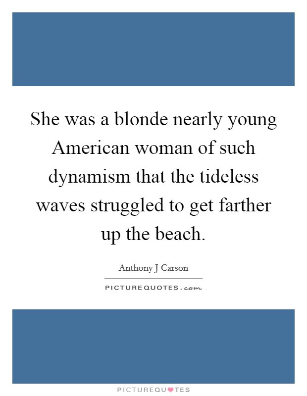 She was a blonde nearly young American woman of such dynamism that the tideless waves struggled to get farther up the beach Picture Quote #1
