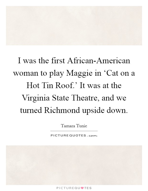 I was the first African-American woman to play Maggie in 'Cat on a Hot Tin Roof.' It was at the Virginia State Theatre, and we turned Richmond upside down Picture Quote #1