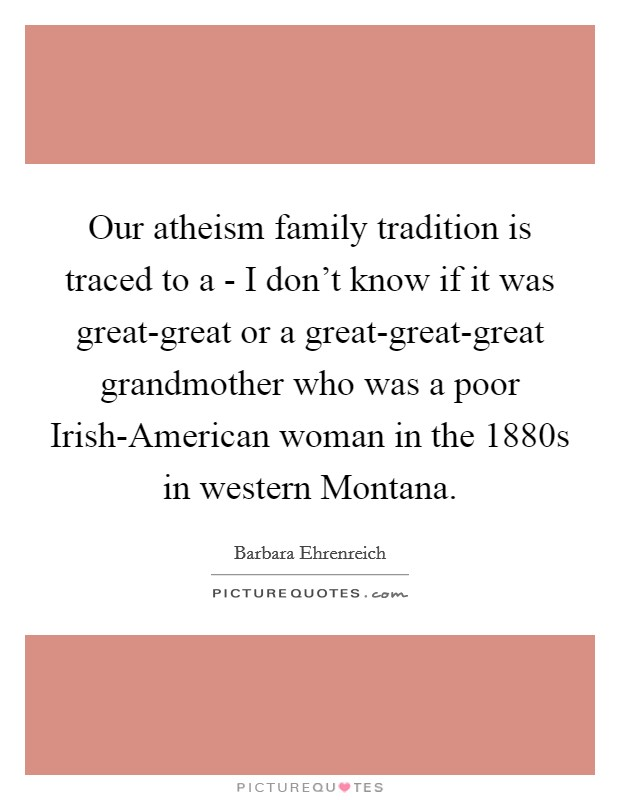 Our atheism family tradition is traced to a - I don't know if it was great-great or a great-great-great grandmother who was a poor Irish-American woman in the 1880s in western Montana Picture Quote #1