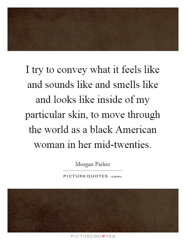 I try to convey what it feels like and sounds like and smells like and looks like inside of my particular skin, to move through the world as a black American woman in her mid-twenties Picture Quote #1