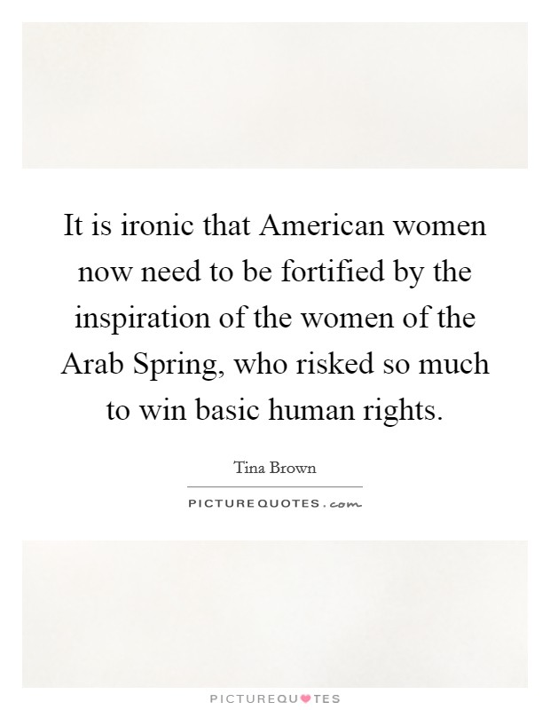 It is ironic that American women now need to be fortified by the inspiration of the women of the Arab Spring, who risked so much to win basic human rights Picture Quote #1