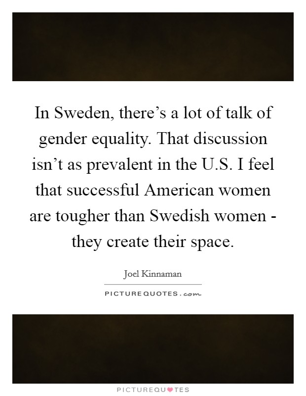 In Sweden, there's a lot of talk of gender equality. That discussion isn't as prevalent in the U.S. I feel that successful American women are tougher than Swedish women - they create their space Picture Quote #1