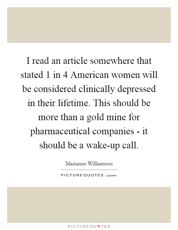 I read an article somewhere that stated 1 in 4 American women will be considered clinically depressed in their lifetime. This should be more than a gold mine for pharmaceutical companies - it should be a wake-up call Picture Quote #1