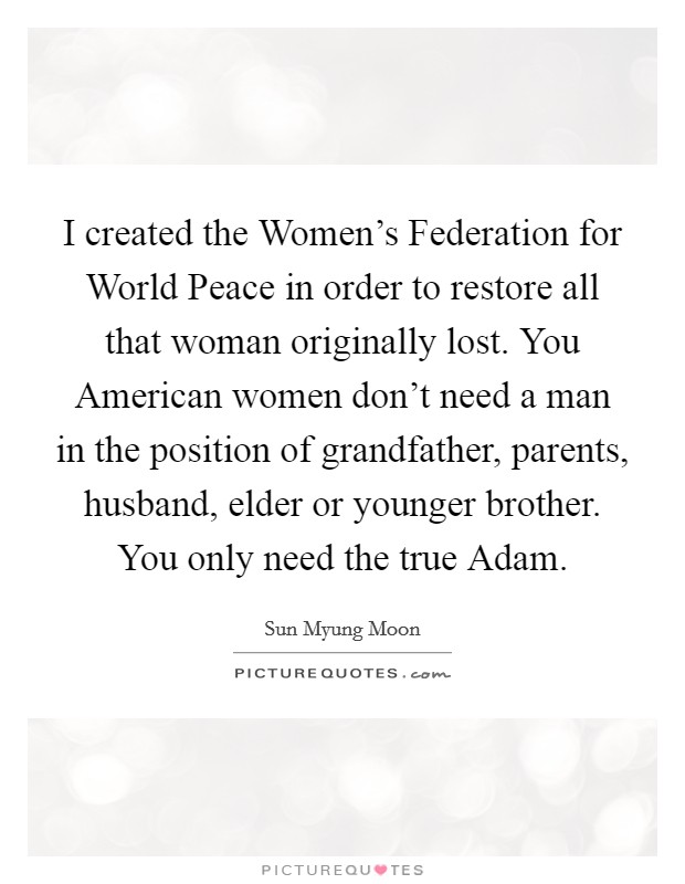 I created the Women's Federation for World Peace in order to restore all that woman originally lost. You American women don't need a man in the position of grandfather, parents, husband, elder or younger brother. You only need the true Adam Picture Quote #1